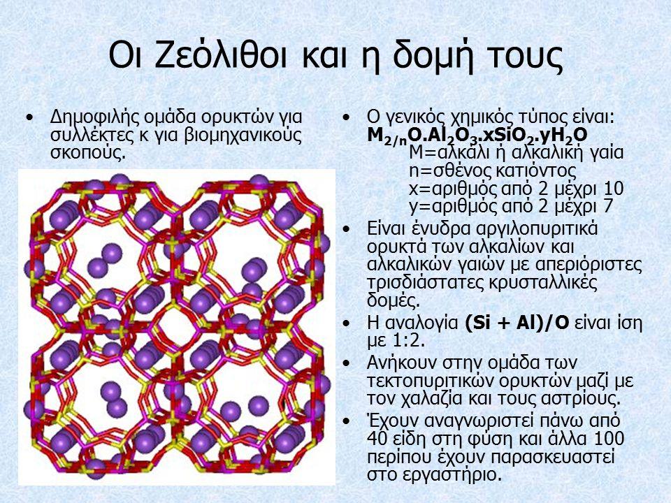 Οι Ζεόλιθοι και η δομή τους Ο γενικός χημικός τύπος είναι: M 2/n O.Al 2 O 3.xSiO 2.yH 2 O M=αλκάλι ή αλκαλική γαία n=σθένος κατιόντος x=αριθμός από 2 μέχρι 10 y=αριθμός από 2 μέχρι 7 Είναι ένυδρα αργιλοπυριτικά ορυκτά των αλκαλίων και αλκαλικών γαιών με απεριόριστες τρισδιάστατες κρυσταλλικές δομές.