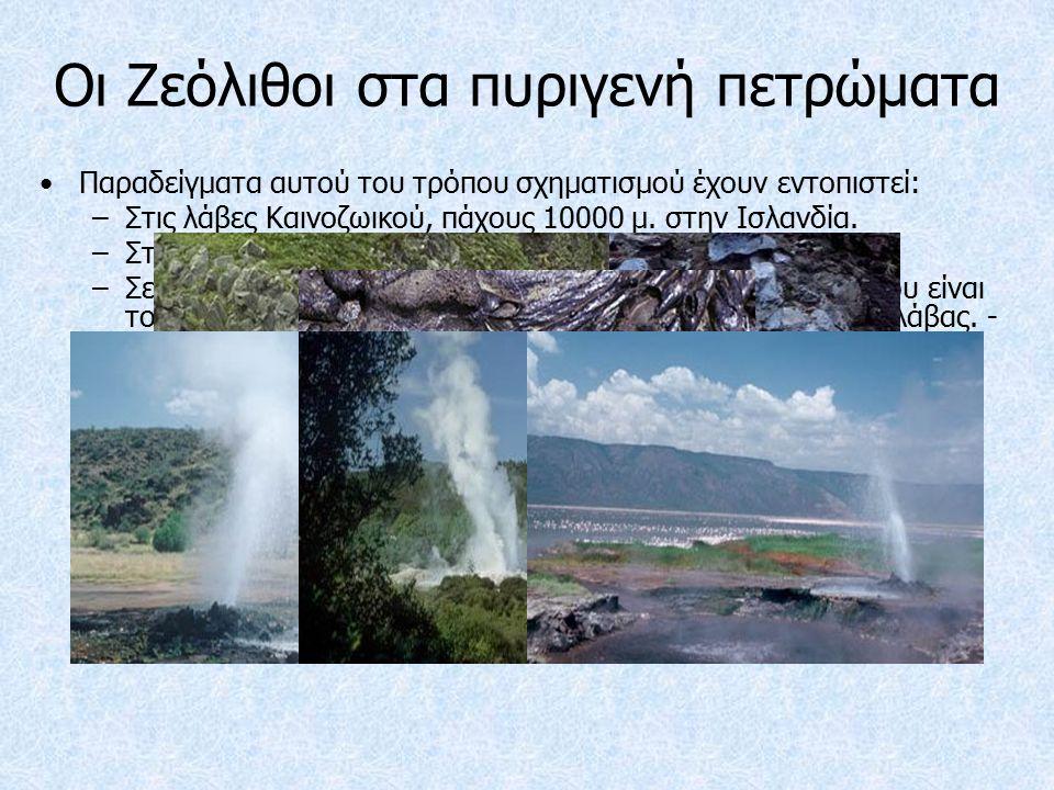 Οι Ζεόλιθοι στα πυριγενή πετρώματα Παραδείγματα αυτού του τρόπου σχηματισμού έχουν εντοπιστεί: –Στις λάβες Καινοζωικού, πάχους 10000 μ.