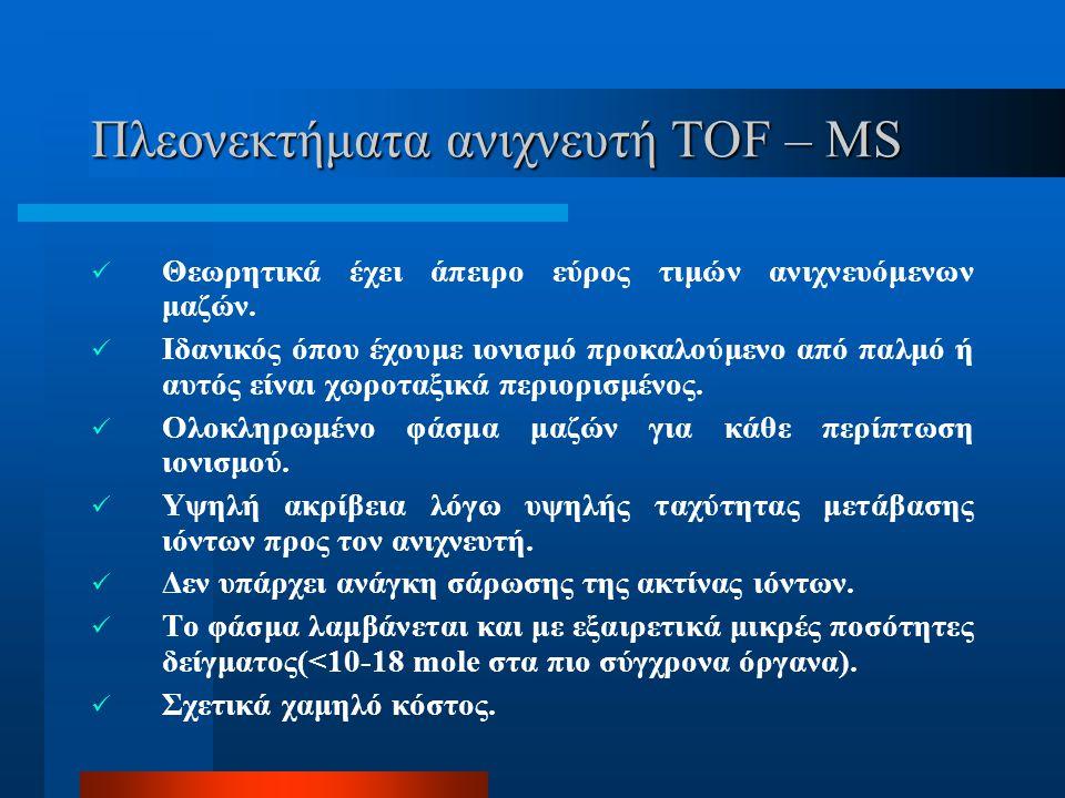 Φασματογράφος Μάζας Χρόνου Πτήσης (TOF – MS) Στηρίζει την λειτουργία του στη σχέση μεταξύ λόγου μάζας προς φορτίο ενός φορτισμένου σωματιδίου και χρόν