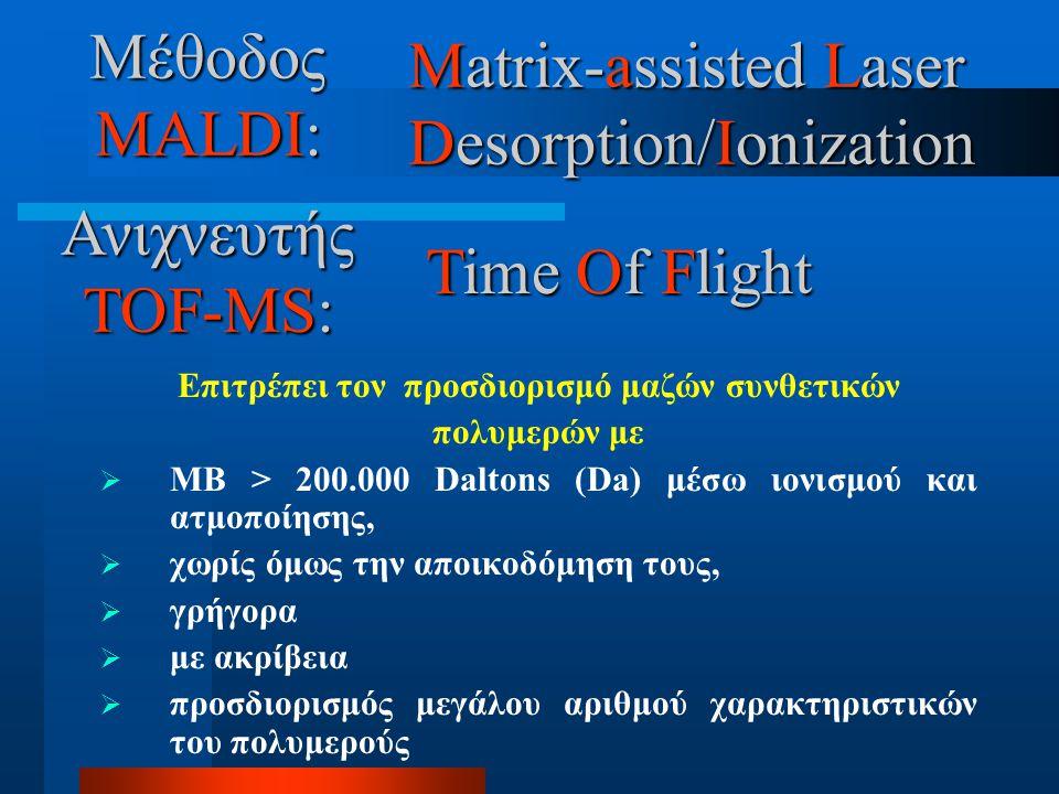 Matrix-assisted Matrix-assisted Laser Desorption/Ionization Επιτρέπει τον προσδιορισμό μαζών συνθετικών πολυμερών με  ΜΒ > 200.000 Daltons (Da) μέσω ιονισμού και ατμοποίησης,  χωρίς όμως την αποικοδόμηση τους,  γρήγορα  με ακρίβεια  προσδιορισμός μεγάλου αριθμού χαρακτηριστικών του πολυμερούς Μέθοδος MALDI: Ανιχνευτής TOF-MS: Time Time Of Of Flight
