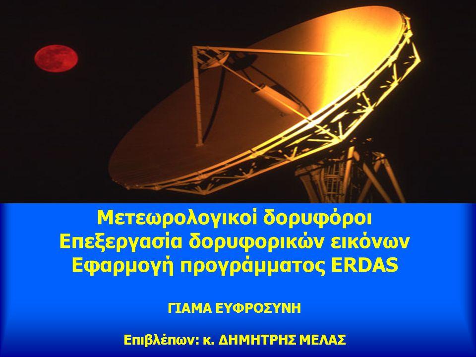 Μετεωρολογικοί δορυφόροι Επεξεργασία δορυφορικών εικόνων Εφαρμογή προγράμματος ERDAS ΓΙΑΜΑ ΕΥΦΡΟΣΥΝΗ Επιβλέπων: κ. ΔΗΜΗΤΡΗΣ ΜΕΛΑΣ