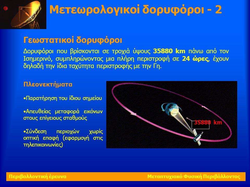 Μετεωρολογικοί δορυφόροι - 2 Γεωστατικοί δορυφόροι Δορυφόροι που βρίσκονται σε τροχιά ύψους 35880 km πάνω από τον Ισημερινό, συμπληρώνοντας μια πλήρη