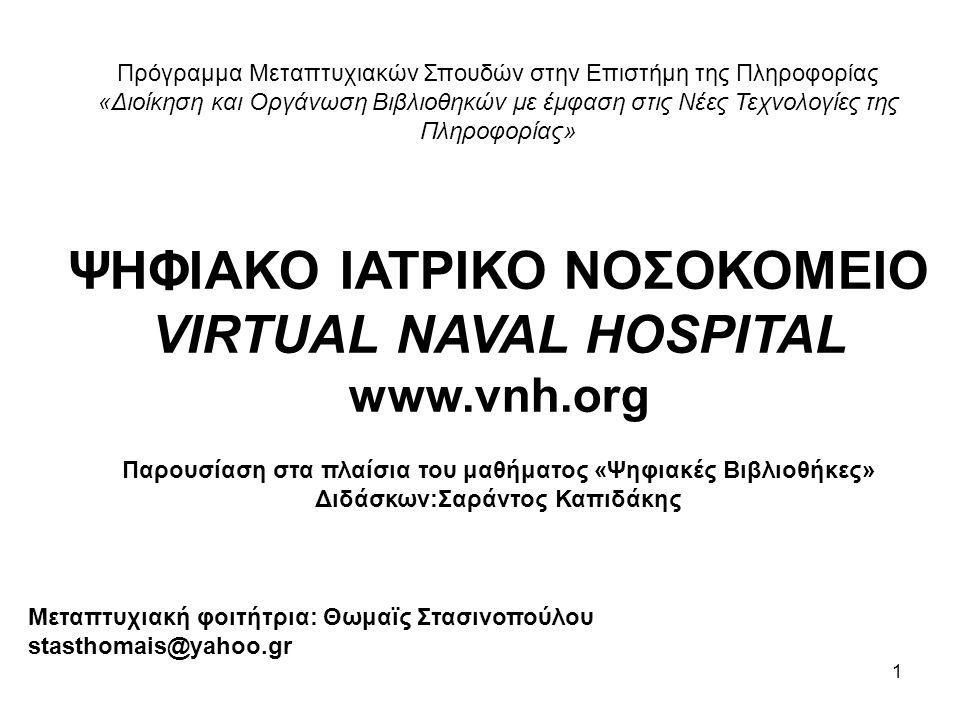 1 Πρόγραμμα Μεταπτυχιακών Σπουδών στην Επιστήμη της Πληροφορίας «Διοίκηση και Οργάνωση Βιβλιοθηκών με έμφαση στις Νέες Τεχνολογίες της Πληροφορίας» ΨΗΦΙΑΚΟ ΙΑΤΡΙΚΟ ΝΟΣΟΚΟΜΕΙΟ VIRTUAL NAVAL HOSPITAL www.vnh.org Παρουσίαση στα πλαίσια του μαθήματος «Ψηφιακές Βιβλιοθήκες» Διδάσκων:Σαράντος Καπιδάκης Μεταπτυχιακή φοιτήτρια: Θωμαϊς Στασινοπούλου stasthomais@yahoo.gr