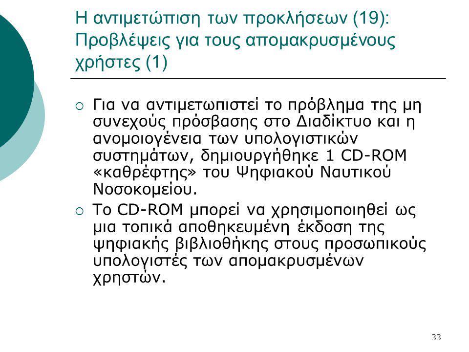 33 Η αντιμετώπιση των προκλήσεων (19): Προβλέψεις για τους απομακρυσμένους χρήστες (1)  Για να αντιμετωπιστεί το πρόβλημα της μη συνεχούς πρόσβασης στο Διαδίκτυο και η ανομοιογένεια των υπολογιστικών συστημάτων, δημιουργήθηκε 1 CD-ROM «καθρέφτης» του Ψηφιακού Ναυτικού Νοσοκομείου.