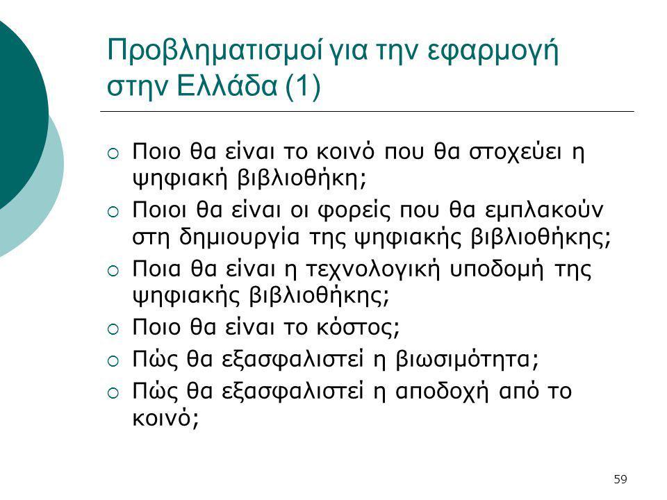 59 Προβληματισμοί για την εφαρμογή στην Ελλάδα (1)  Ποιο θα είναι το κοινό που θα στοχεύει η ψηφιακή βιβλιοθήκη;  Ποιοι θα είναι οι φορείς που θα εμπλακούν στη δημιουργία της ψηφιακής βιβλιοθήκης;  Ποια θα είναι η τεχνολογική υποδομή της ψηφιακής βιβλιοθήκης;  Ποιο θα είναι το κόστος;  Πώς θα εξασφαλιστεί η βιωσιμότητα;  Πώς θα εξασφαλιστεί η αποδοχή από το κοινό;