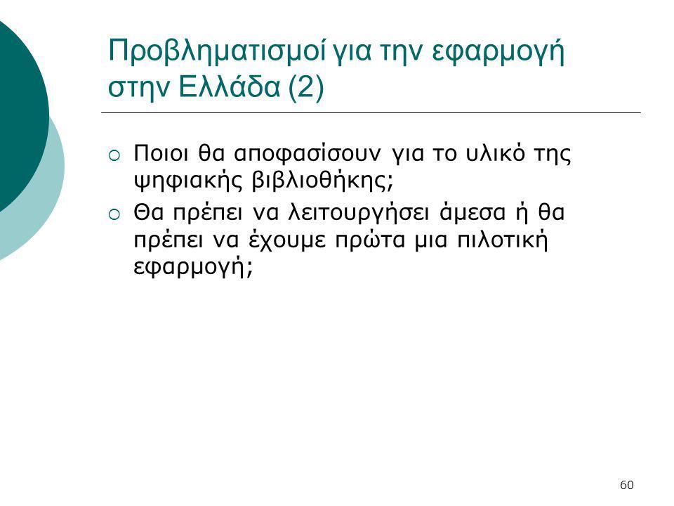 60 Προβληματισμοί για την εφαρμογή στην Ελλάδα (2)  Ποιοι θα αποφασίσουν για το υλικό της ψηφιακής βιβλιοθήκης;  Θα πρέπει να λειτουργήσει άμεσα ή θα πρέπει να έχουμε πρώτα μια πιλοτική εφαρμογή;