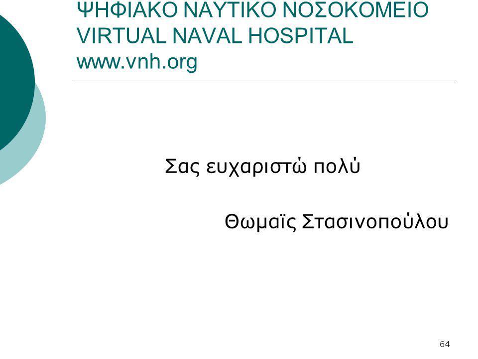 64 ΨΗΦΙΑΚΟ ΝΑΥΤΙΚΟ ΝΟΣΟΚΟΜΕΙΟ VIRTUAL NAVAL HOSPITAL www.vnh.org Σας ευχαριστώ πολύ Θωμαϊς Στασινοπούλου