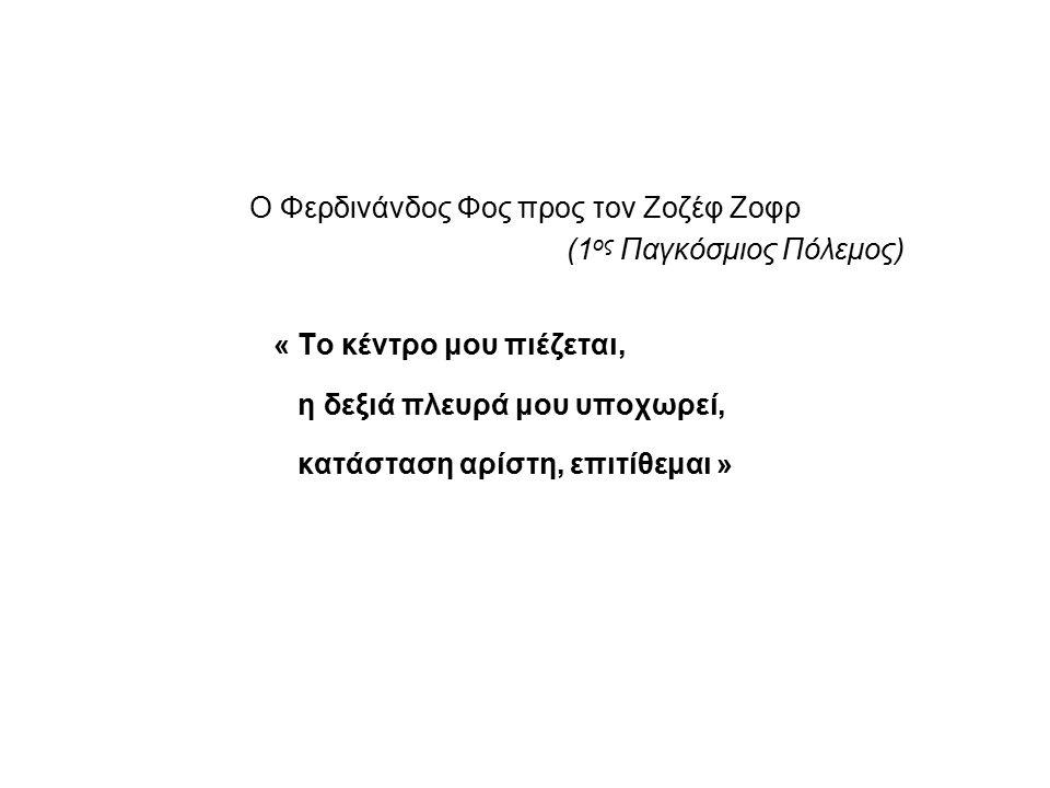 Ο Φερδινάνδος Φος προς τον Ζοζέφ Ζοφρ (1 ος Παγκόσμιος Πόλεμος) « Το κέντρο μου πιέζεται, η δεξιά πλευρά μου υποχωρεί, κατάσταση αρίστη, επιτίθεμαι »
