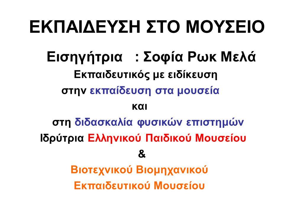 ΕΚΠΑΙΔΕΥΣΗ ΣΤΟ ΜΟΥΣΕΙΟ Εισηγήτρια : Σοφία Ρωκ Μελά Εκπαιδευτικός με ειδίκευση στην εκπαίδευση στα μουσεία και στη διδασκαλία φυσικών επιστημών Ιδρύτρι