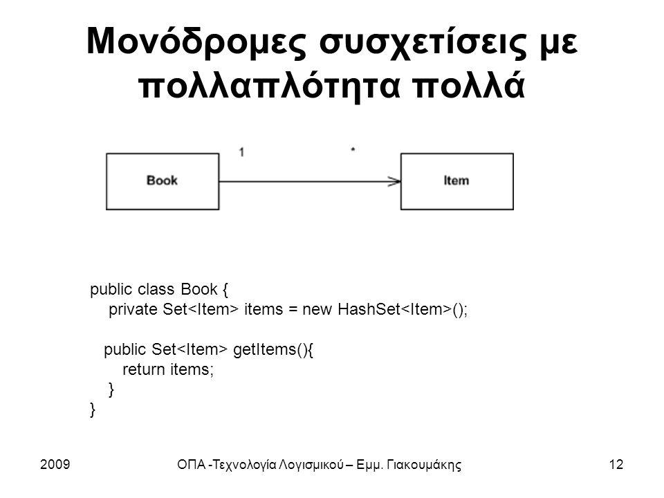 Μονόδρομες συσχετίσεις με πολλαπλότητα πολλά 2009ΟΠΑ -Τεχνολογία Λογισμικού – Εμμ. Γιακουμάκης12 public class Book { private Set items = new HashSet (
