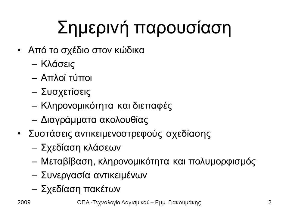 2009ΟΠΑ -Τεχνολογία Λογισμικού – Εμμ. Γιακουμάκης2 Σημερινή παρουσίαση Από το σχέδιο στον κώδικα –Κλάσεις –Απλοί τύποι –Συσχετίσεις –Κληρονομικότητα κ
