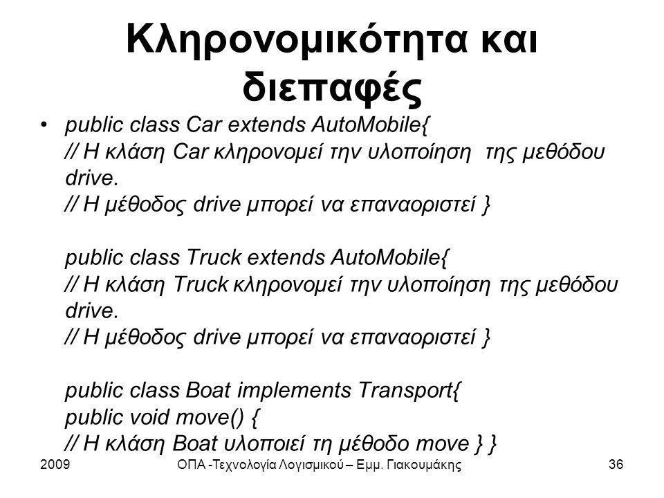 Κληρονομικότητα και διεπαφές public class Car extends AutoMobile{ // Η κλάση Car κληρονομεί την υλοποίηση της μεθόδου drive. // Η μέθοδος drive μπορεί