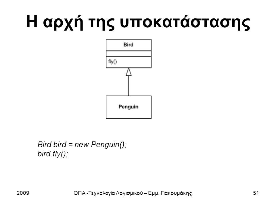 Η αρχή της υποκατάστασης 2009ΟΠΑ -Τεχνολογία Λογισμικού – Εμμ. Γιακουμάκης51 Bird bird = new Penguin(); bird.fly();