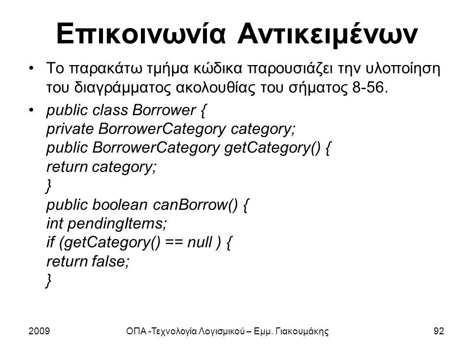 Επικοινωνία Αντικειμένων Το παρακάτω τμήμα κώδικα παρουσιάζει την υλοποίηση του διαγράμματος ακολουθίας του σήματος 8-56. public class Borrower { priv