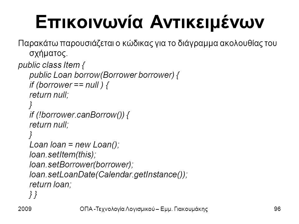 Επικοινωνία Αντικειμένων Παρακάτω παρουσιάζεται ο κώδικας για το διάγραμμα ακολουθίας του σχήματος. public class Item { public Loan borrow(Borrower bo