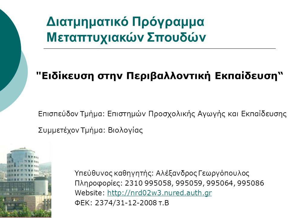 Διατμηματικό Πρόγραμμα Μεταπτυχιακών Σπουδών Ειδίκευση στην Περιβαλλοντική Εκπαίδευση Επισπεύδον Τμήμα: Επιστημών Προσχολικής Αγωγής και Εκπαίδευσης Συμμετέχον Τμήμα: Βιολογίας Υπεύθυνος καθηγητής: Αλέξανδρος Γεωργόπουλος Πληροφορίες: 2310 995058, 995059, 995064, 995086 Website: http://nrd02w3.nured.auth.grhttp://nrd02w3.nured.auth.gr ΦΕΚ: 2374/31-12-2008 τ.Β