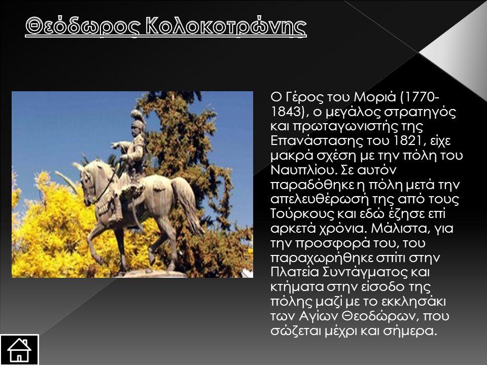 Ο Γέρος του Μοριά (1770- 1843), ο μεγάλος στρατηγός και πρωταγωνιστής της Επανάστασης του 1821, είχε μακρά σχέση με την πόλη του Ναυπλίου. Σε αυτόν πα