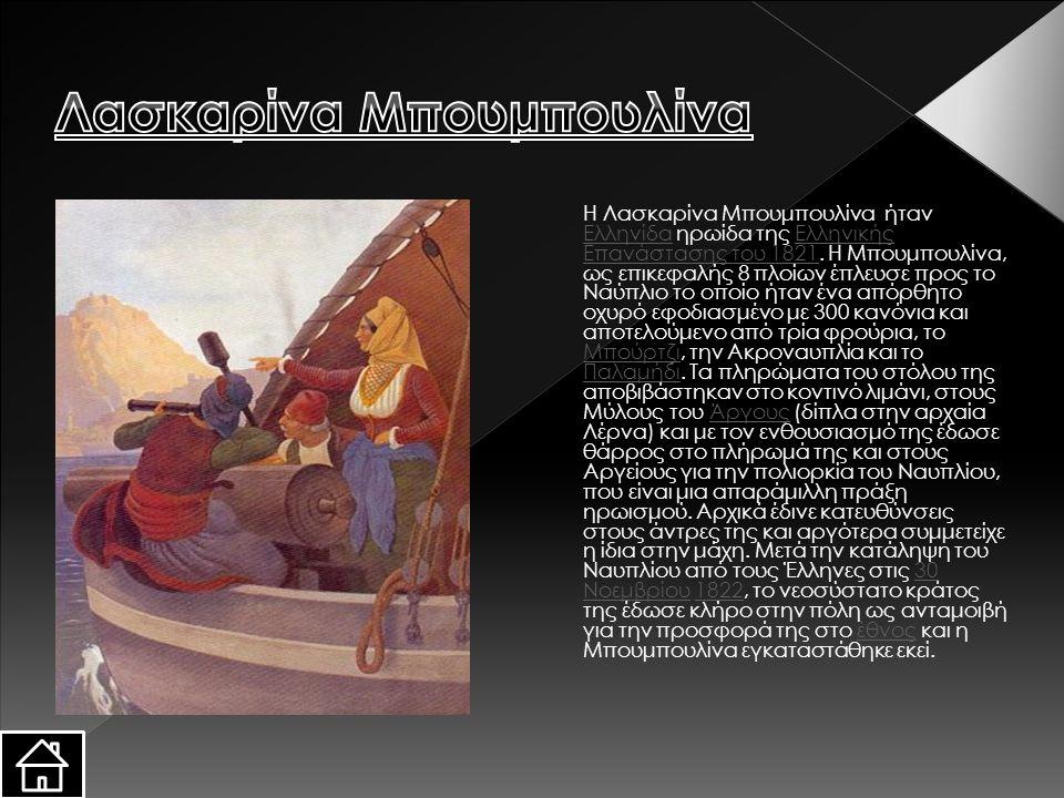 Η Λασκαρίνα Μπουμπουλίνα ήταν Ελληνίδα ηρωίδα της Ελληνικής Επανάστασης του 1821. Η Μπουμπουλίνα, ως επικεφαλής 8 πλοίων έπλευσε προς το Ναύπλιο το οπ