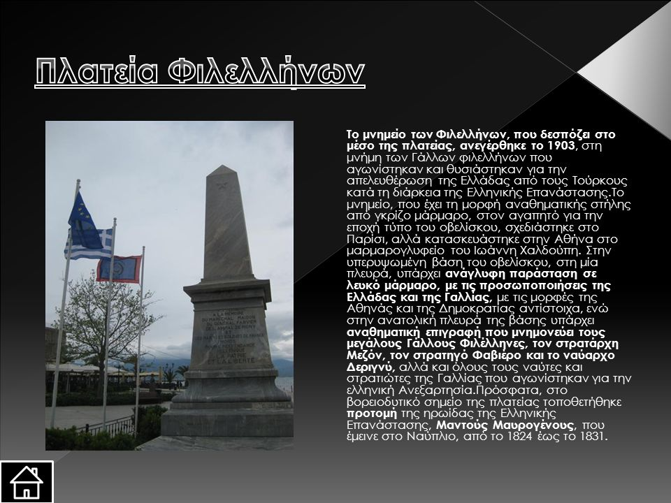 Tο μνημείο των Φιλελλήνων, που δεσπόζει στο μέσο της πλατείας, ανεγέρθηκε το 1903, στη μνήμη των Γάλλων φιλελλήνων που αγωνίστηκαν και θυσιάστηκαν για την απελευθέρωση της Eλλάδας από τους Tούρκους κατά τη διάρκεια της Eλληνικής Eπανάστασης.Tο μνημείο, που έχει τη μορφή αναθηματικής στήλης από γκρίζο μάρμαρο, στον αγαπητό για την εποχή τύπο του οβελίσκου, σχεδιάστηκε στο Παρίσι, αλλά κατασκευάστηκε στην Aθήνα στο μαρμαρογλυφείο του Iωάννη Xαλδούπη.