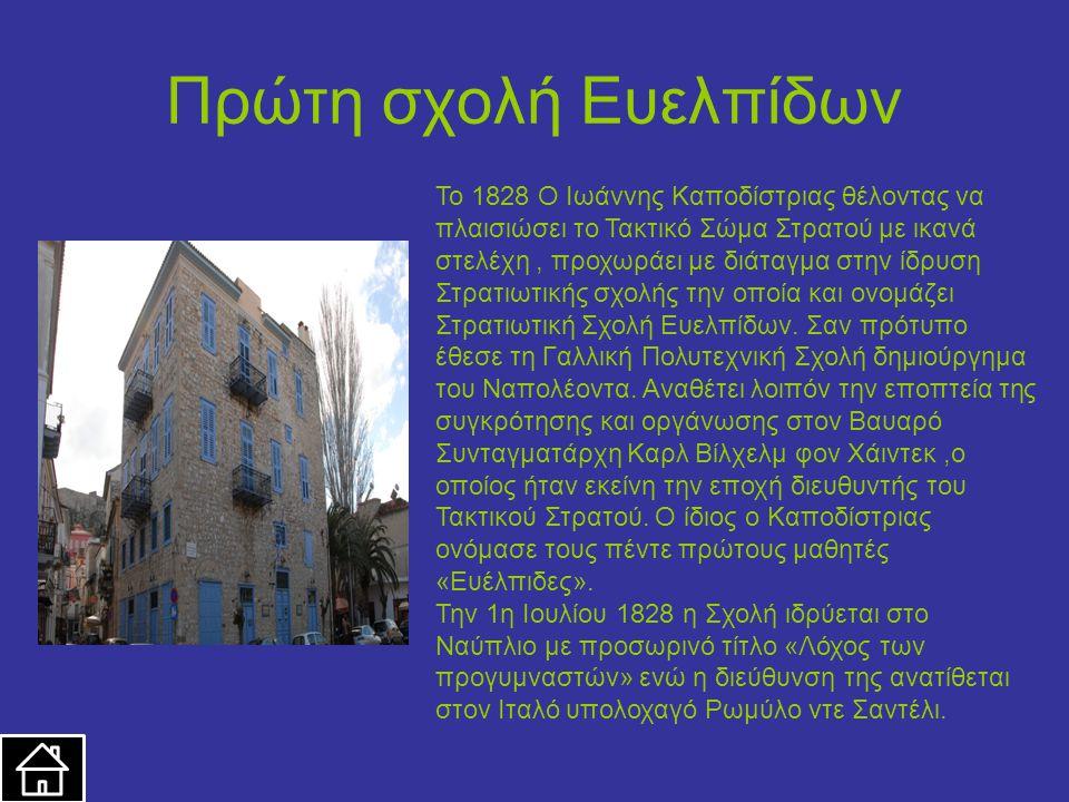Πρώτη σχολή Ευελπίδων Το 1828 Ο Ιωάννης Καποδίστριας θέλοντας να πλαισιώσει το Τακτικό Σώμα Στρατού με ικανά στελέχη, προχωράει με διάταγμα στην ίδρυση Στρατιωτικής σχολής την οποία και ονομάζει Στρατιωτική Σχολή Ευελπίδων.