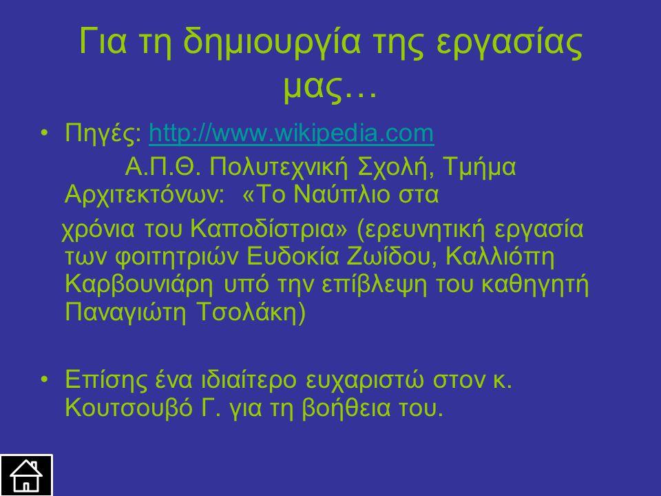 Για τη δημιουργία της εργασίας μας… Πηγές: http://www.wikipedia.comhttp://www.wikipedia.com Α.Π.Θ. Πολυτεχνική Σχολή, Τμήμα Αρχιτεκτόνων: «Το Ναύπλιο