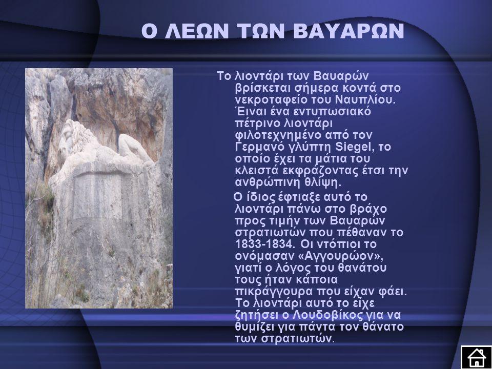 Ο ΛΕΩΝ ΤΩΝ ΒΑΥΑΡΩΝ Το λιοντάρι των Βαυαρών βρίσκεται σήμερα κοντά στο νεκροταφείο του Ναυπλίου. Έιναι ένα εντυπωσιακό πέτρινο λιοντάρι φιλοτεχνημένο α