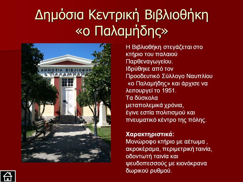 Δημόσια Κεντρική Βιβλιοθήκη «ο Παλαμήδης» H Βιβλιοθήκη στεγάζεται στο κτήριο του παλαιού Παρθεναγωγείου. Ιδρύθηκε από τον Προοδευτικό Σύλλογο Ναυπλίου
