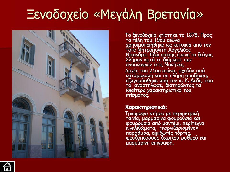 Ξενοδοχείο «Μεγάλη Βρετανία» Το ξενοδοχείο χτίστηκε το 1878. Προς τα τέλη του 19ου αιώνα χρησιμοποιήθηκε ως κατοικία από τον τότε Μητροπολίτη Αργολίδο