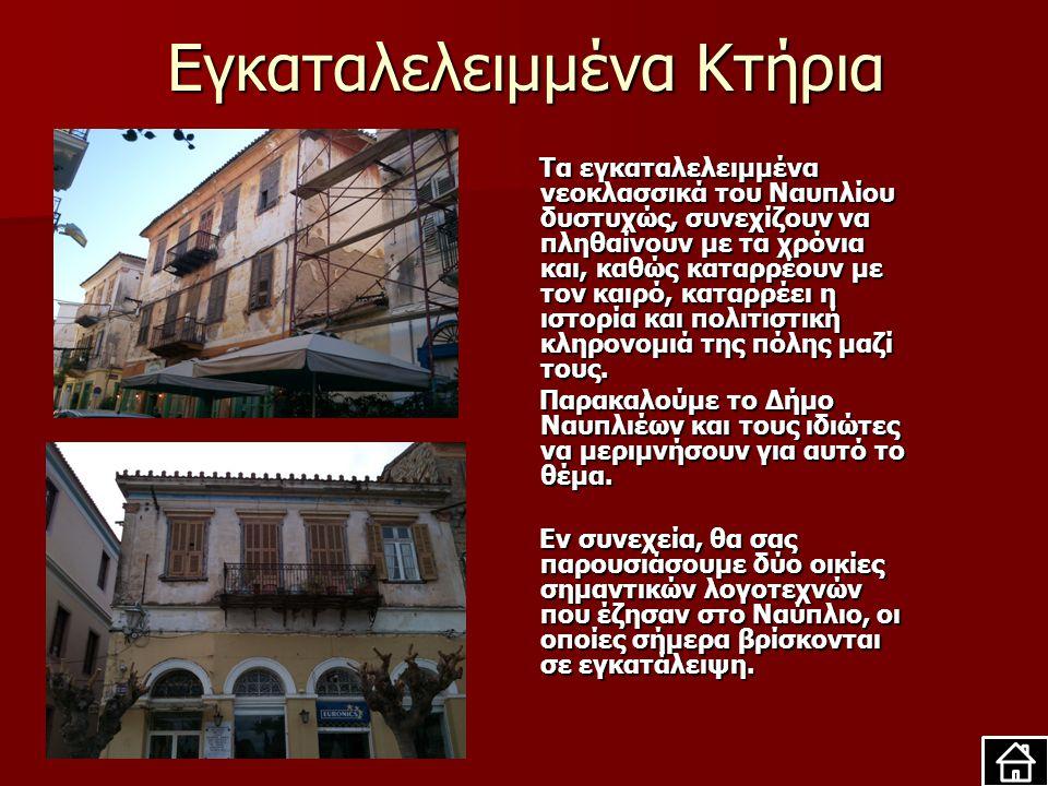 Εγκαταλελειμμένα Κτήρια Τα εγκαταλελειμμένα νεοκλασσικά του Ναυπλίου δυστυχώς, συνεχίζουν να πληθαίνουν με τα χρόνια και, καθώς καταρρέουν με τον καιρό, καταρρέει η ιστορία και πολιτιστική κληρονομιά της πόλης μαζί τους.