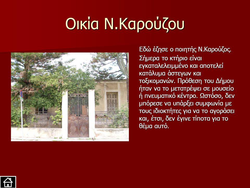 Οικία Ν.Καρούζου Εδώ έζησε ο ποιητής Ν.Καρούζος. Εδώ έζησε ο ποιητής Ν.Καρούζος. Σήμερα το κτήριο είναι εγκαταλελειμμένο και αποτελεί κατάλυμα άστεγων
