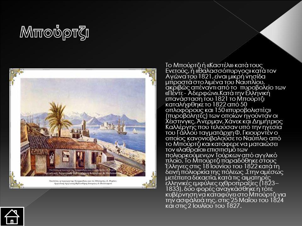 Το Μπούρτζι ή «Καστέλι» κατά τους Ενετούς, ή «θαλασσόπυργος» κατά τον Αγώνα του 1821, είναι μικρή νησίδα μπροστά στο λιμένα του Ναυπλίου, ακριβώς απέναντι από το πυροβολείο των «Πέντε - Αδερφών».Κατά την Ελληνική επανάσταση του 1821 το Μπούρτζι καταλήφθηκε το 1822 από 50 οπλοφόρους και 150 «πυροβολιστές» (πυροβολητές) των οποίων ηγούνταν οι Χέιστινγκς, Άνερμαν, Χάνεκ και Δημήτριος Καλλέργης που τελούσαν υπό την ηγεσία του Γάλλου ταγματάρχη Φ.