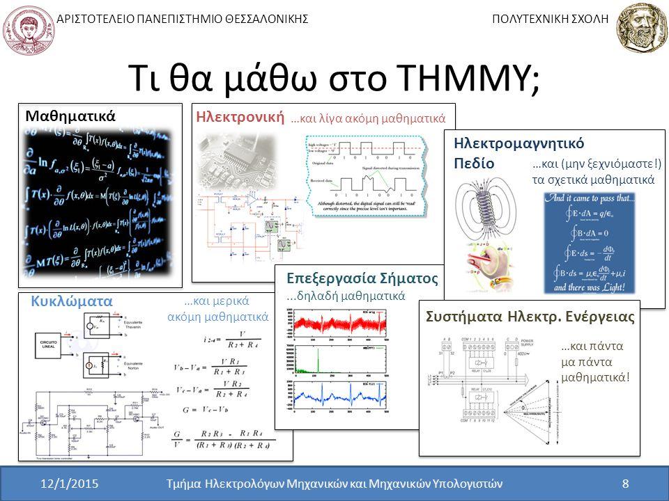 ΑΡΙΣΤΟΤΕΛΕΙΟ ΠΑΝΕΠΙΣΤΗΜΙΟ ΘΕΣΣΑΛΟΝΙΚΗΣ ΠΟΛΥΤΕΧΝΙΚΗ ΣΧΟΛΗ Τι θα μάθω στο ΤΗΜΜΥ; Τμήμα Ηλεκτρολόγων Μηχανικών και Μηχανικών Υπολογιστών8 Μαθηματικά Κυκλώματα …και μερικά ακόμη μαθηματικά Ηλεκτρονική …και λίγα ακόμη μαθηματικά Επεξεργασία Σήματος...δηλαδή μαθηματικά Ηλεκτρομαγνητικό Πεδίο …και (μην ξεχνιόμαστε!) τα σχετικά μαθηματικά Συστήματα Ηλεκτρ.