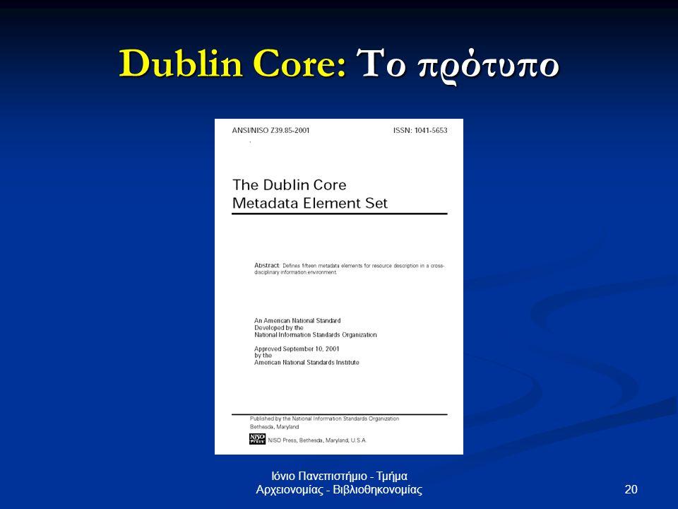 21 Ιόνιο Πανεπιστήμιο - Τμήμα Αρχειονομίας - Βιβλιοθηκονομίας Dublin Core: Τα στοιχεία δεδομένων Θέμα (Subject) Θέμα (Subject) Περιγραφή (Description) Περιγραφή (Description) Δημιουργός (Creator) Δημιουργός (Creator) Τίτλος (Title) Τίτλος (Title) Εκδότης (Publisher) Εκδότης (Publisher) Υπεύθυνος συμβολής (Contributor) Υπεύθυνος συμβολής (Contributor) Χρονολογία (Date) Χρονολογία (Date) Τύπος (Type) Τύπος (Type) Ταύτιση (Identifier) Ταύτιση (Identifier) Πηγή (Source) Πηγή (Source) Γλώσσα (Language) Γλώσσα (Language) Σχέση (Relation) Σχέση (Relation) Κάλυψη (Coverage) Κάλυψη (Coverage) Δικαιώματα (Rights) Δικαιώματα (Rights) Μορφή (Format) Μορφή (Format)