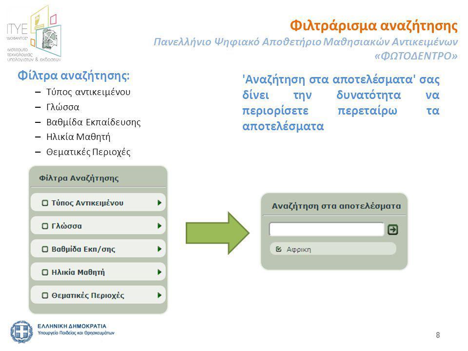 8 Φίλτρα αναζήτησης: – Τύπος αντικειμένου – Γλώσσα – Βαθμίδα Εκπαίδευσης – Ηλικία Μαθητή – Θεματικές Περιοχές Φιλτράρισμα αναζήτησης Πανελλήνιο Ψηφιακό Αποθετήριο Μαθησιακών Αντικειμένων «ΦΩΤΟΔΕΝΤΡΟ» Αναζήτηση στα αποτελέσματα σας δίνει την δυνατότητα να περιορίσετε περεταίρω τα αποτελέσματα