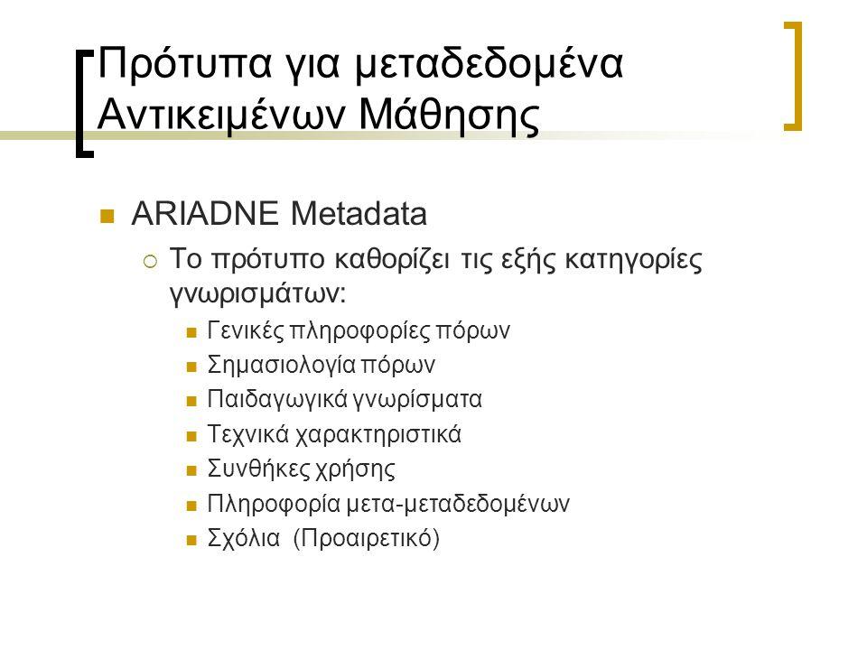 Πρότυπα για μεταδεδομένα Αντικειμένων Μάθησης ARIADNE Metadata  Το πρότυπο καθορίζει τις εξής κατηγορίες γνωρισμάτων: Γενικές πληροφορίες πόρων Σημασ