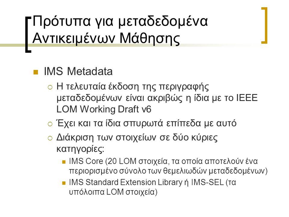 Πρότυπα για μεταδεδομένα Αντικειμένων Μάθησης IMS Metadata  Η τελευταία έκδοση της περιγραφής μεταδεδομένων είναι ακριβώς η ίδια με το IEEE LOM Worki