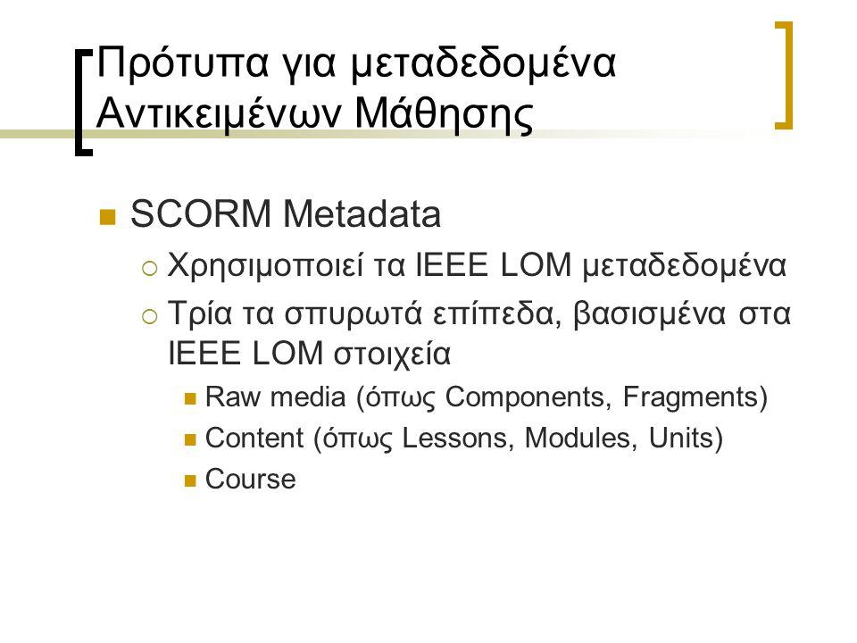 Πρότυπα για μεταδεδομένα Αντικειμένων Μάθησης SCORM Metadata  Χρησιμοποιεί τα IEEE LOM μεταδεδομένα  Τρία τα σπυρωτά επίπεδα, βασισμένα στα IEEE LOM