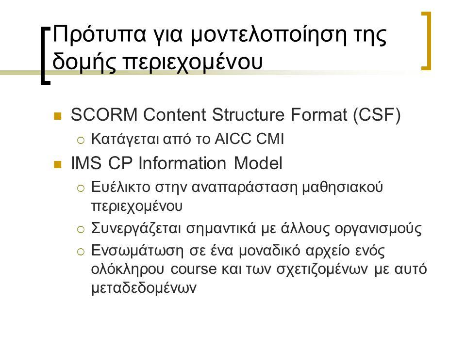 Πρότυπα για μοντελοποίηση της δομής περιεχομένου SCORM Content Structure Format (CSF)  Κατάγεται από το AICC CMI IMS CP Information Model  Ευέλικτο