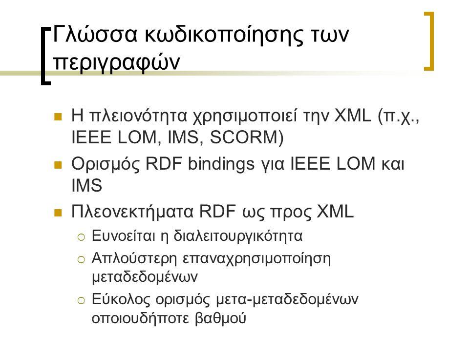 Γλώσσα κωδικοποίησης των περιγραφών Η πλειονότητα χρησιμοποιεί την XML (π.χ., IEEE LOM, IMS, SCORM) Ορισμός RDF bindings για IEEE LOM και IMS Πλεονεκτ
