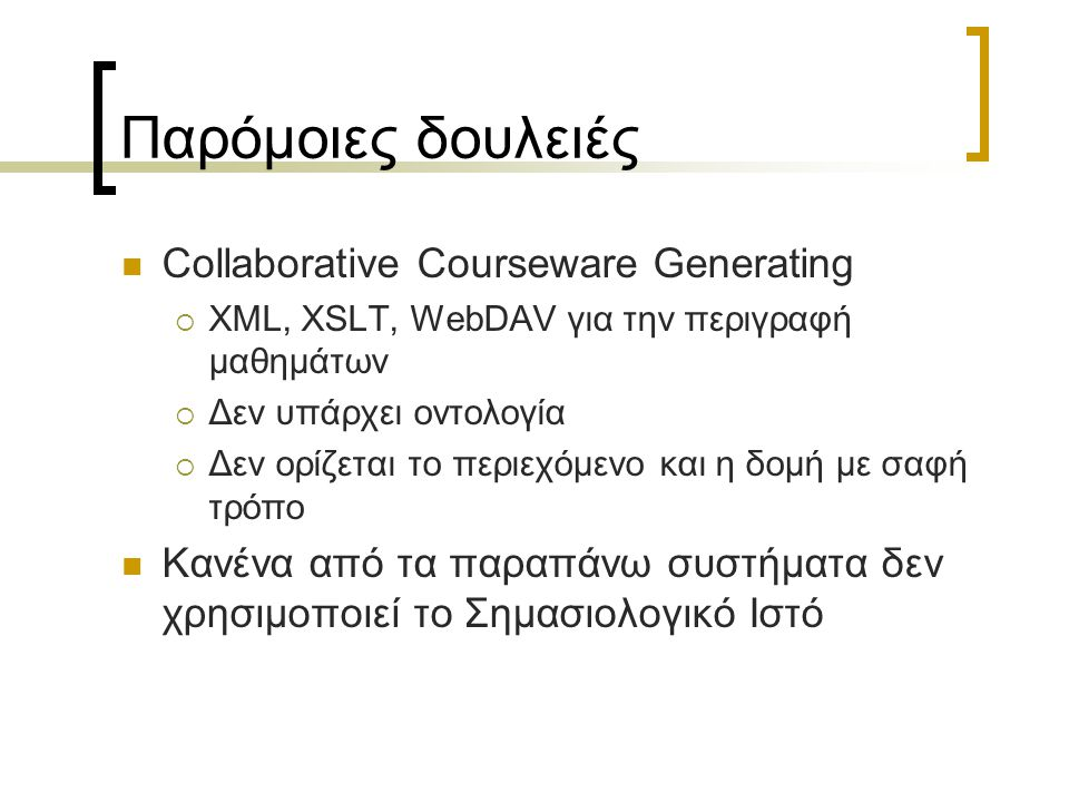 Παρόμοιες δουλειές Collaborative Courseware Generating  XML, XSLT, WebDAV για την περιγραφή μαθημάτων  Δεν υπάρχει οντολογία  Δεν ορίζεται το περιε