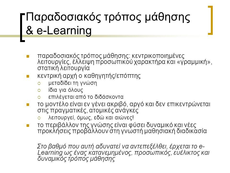 Σύγκριση παραδοσιακού τρόπου μάθησης & e-Learning ΤομέαςΠαραδοσιακή μάθησηe-Learning Διανομή γνώσεωνΠρο-αποφασισμένη από το διδάσκοντα (push) Ο μαθητευόμενος αποφασίζει για την ύλη του (pull) ΑνταπόκρισηΠροϋποθέτει τις ανάγκες του ακροατηρίουΑνταποκρίνεται στις ανάγκες που εντοπίζει ΠορείαΓραμμική, με καθορισμένη πρόοδο των γνώσεων Μη γραμμική, επιτρέπει απ' ευθείας πρόσβαση σε οποιοδήποτε κομμμάτι γνώσης ΠρόοδοςΔιακριτή, συγκεκριμένα κομμάτια γνώσης, συνήθως αυτοτελή Συνεχής, η μάθηση δε σταματάει ποτέ ΑρχήΚεντρικοποιημένη, μόνη αρχή ο διδάσκωνΚατανεμημένη, διδάσκων και διδασκόμενος συναποφασίζουν ΕξατομίκευσηΜαζικός τρόπος παροχής γνώσεων σε όλο το ακροατήριο Προσωποποιημένη, σχεδιασμένη για τις ανάγκες κάθε μαθητευόμενου ΠροσαρμοστικότηταΣτατική, το περιεχόμενο της γνώσης δεν ανανεώνεται συχνά Δυναμική, το περιεχόμενο της γνώσης αλάζει σύμφωνα με την εμπειρία του μαθητευόμενου