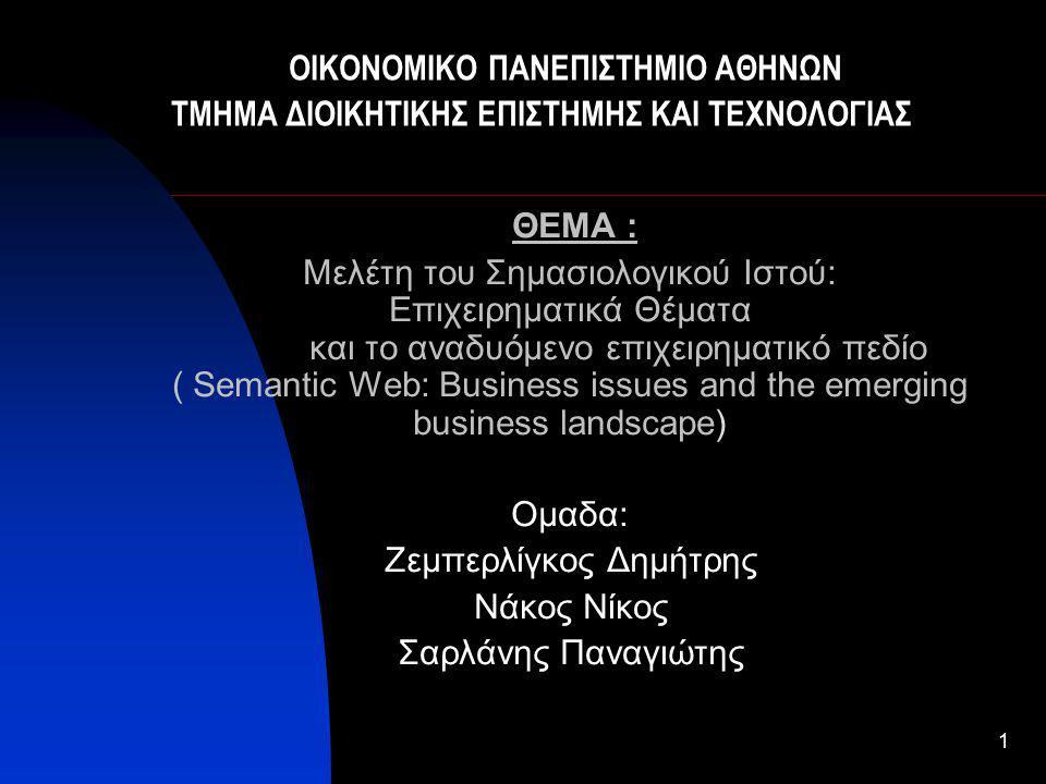 1 ΘΕΜΑ : Μελέτη του Σηµασιολογικού Ιστού: Επιχειρηµατικά Θέµατα και το αναδυόµενο επιχειρηµατικό πεδίο ( Semantic Web: Business issues and the emerging business landscape) Ομαδα: Ζεμπερλίγκος Δημήτρης Νάκος Νίκος Σαρλάνης Παναγιώτης ΟΙΚΟΝΟΜΙΚΟ ΠΑΝΕΠΙΣΤΗΜΙΟ ΑΘΗΝΩΝ ΤΜΗΜΑ ΔΙΟΙΚΗΤΙΚΗΣ ΕΠΙΣΤΗΜΗΣ ΚΑΙ ΤΕΧΝΟΛΟΓΙΑΣ