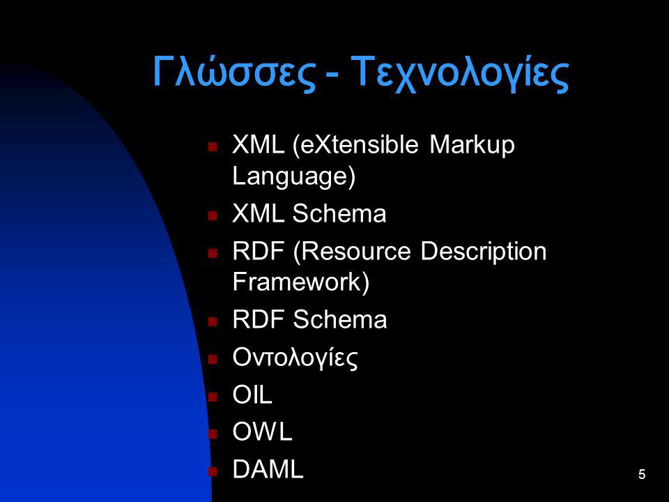 5 Γλώσσες - Τεχνολογίες XML (eXtensible Markup Language) XML Schema RDF (Resource Description Framework) RDF Schema Οντολογίες OIL OWL DAML