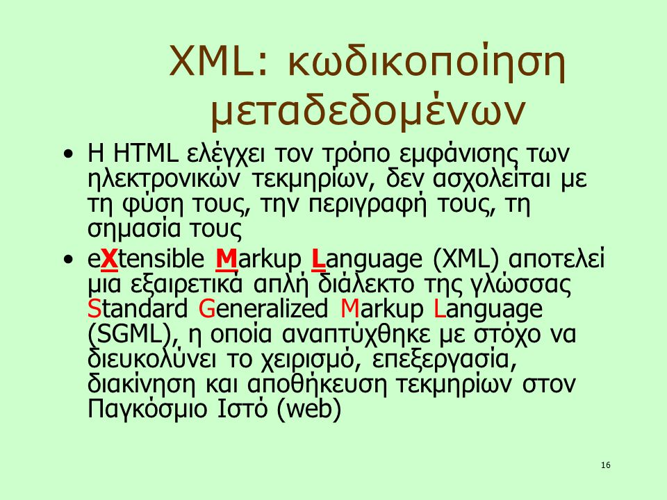 16 XML: κωδικοποίηση μεταδεδομένων Η HTML ελέγχει τον τρόπο εμφάνισης των ηλεκτρονικών τεκμηρίων, δεν ασχολείται με τη φύση τους, την περιγραφή τους,