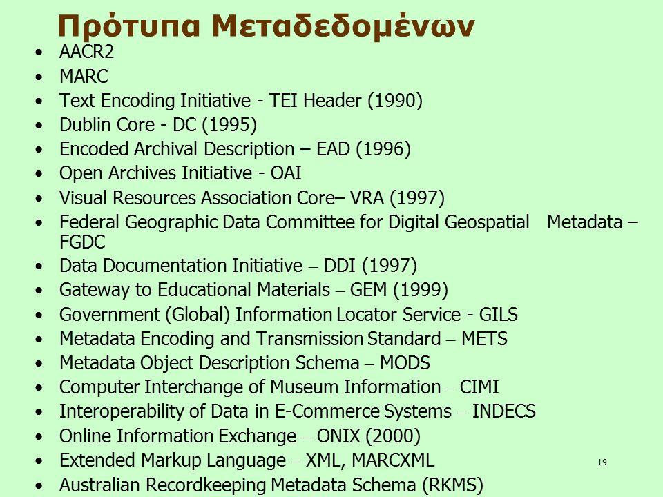 19 Πρότυπα Μεταδεδομένων AACR2 MARC Text Encoding Initiative - TEI Header (1990) Dublin Core - DC (1995) Encoded Archival Description – EAD (1996) Ope