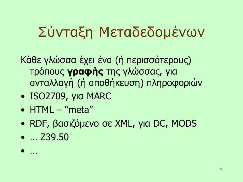 27 Σύνταξη Μεταδεδομένων Κάθε γλώσσα έχει ένα (ή περισσότερους) τρόπους γραφής της γλώσσας, για ανταλλαγή (ή αποθήκευση) πληροφοριών ISO2709, για MARC