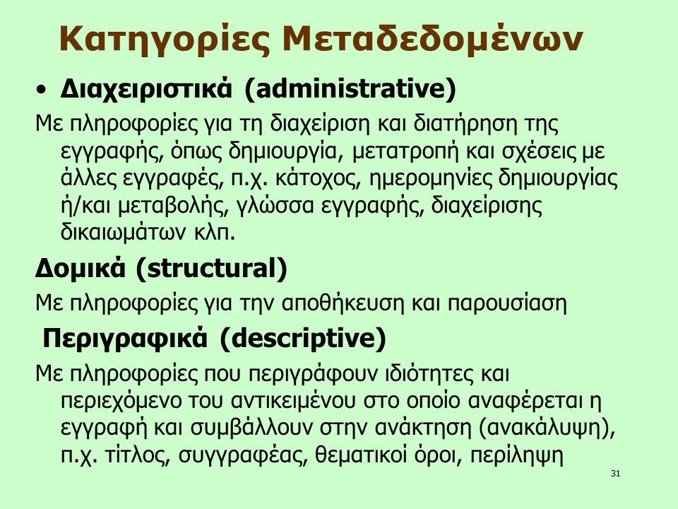 31 Κατηγορίες Μεταδεδομένων Διαχειριστικά (administrative) Με πληροφορίες για τη διαχείριση και διατήρηση της εγγραφής, όπως δημιουργία, μετατροπή και
