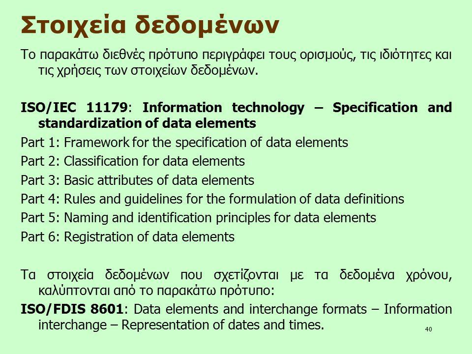 40 Στοιχεία δεδομένων Το παρακάτω διεθνές πρότυπο περιγράφει τους ορισμούς, τις ιδιότητες και τις χρήσεις των στοιχείων δεδομένων. ISO/IEC 11179: Info