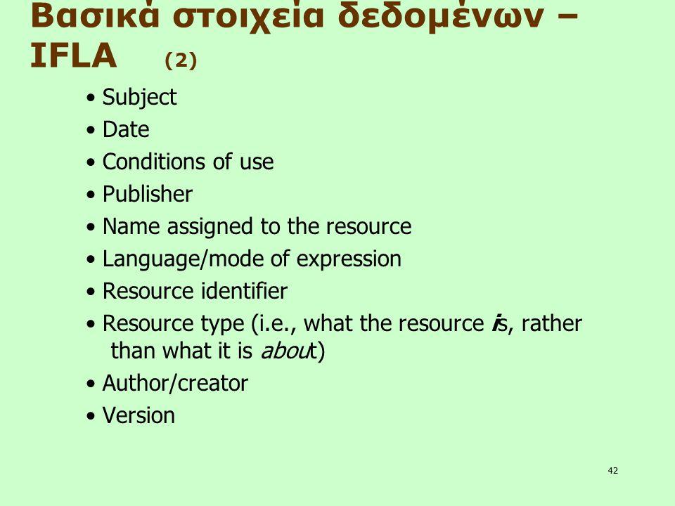 42 Βασικά στοιχεία δεδομένων – IFLA (2) Subject Date Conditions of use Publisher Name assigned to the resource Language/mode of expression Resource id