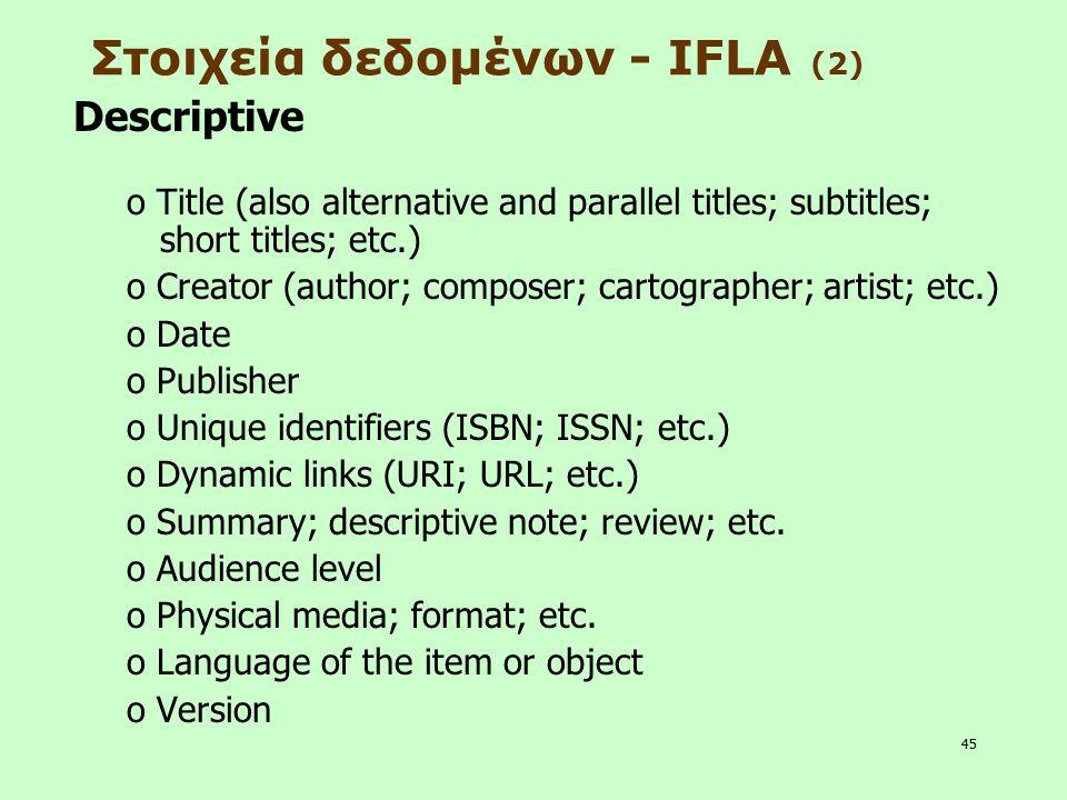 45 Στοιχεία δεδομένων - IFLA (2) Descriptive o Title (also alternative and parallel titles; subtitles; short titles; etc.) o Creator (author; composer